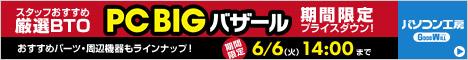 パソコン工房「PC BIGバザール 」6月6日14時まで!