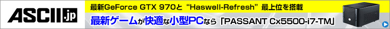 GTX 970で最新ゲームが快適な小型PCなら「PASSANT Cx5500-i7-TM」