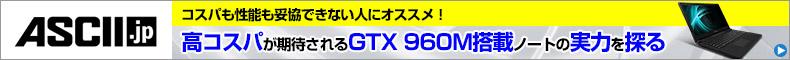 コスパも性能も妥協できない人にオススメ!高コスパが期待されるGTX 960M搭載ノートの実力を探る