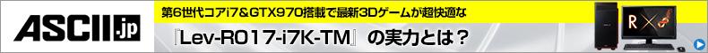 第6世代コアi7&GTX970搭載で最新3Dゲームが超快適な『Lev-R017-i7K-TM』の実力とは?