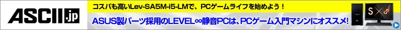 コスパも高いLev-SA5M-i5-LMで、PCゲームライフを始めよう!ASUS製パーツ採用のLEVEL∞静音PCは、PCゲーム入門マシンにオススメ!