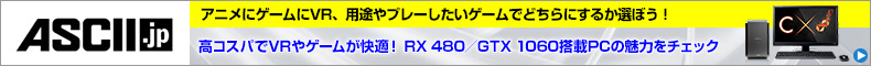アニメにゲームにVR、用途やプレーしたいゲームでどちらにするか選ぼう!高コスパでVRやゲームが快適! RX 480/GTX 1060搭載PCの魅力をチェック
