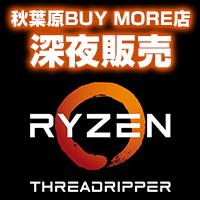 8月10日(木)より秋葉原BUY MORE店にて「Ryzen Threadripper深夜販売イベント」が開催!