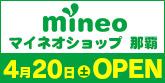 マイネオショップ那覇4/20(土)OPEN