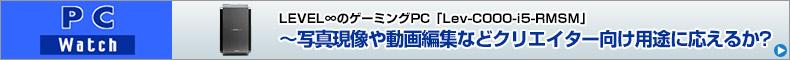 LEVEL∞のゲーミングPC「Lev-C000-i5-RMSM」~写真現像や動画編集などクリエイター向け用途に応えるか?