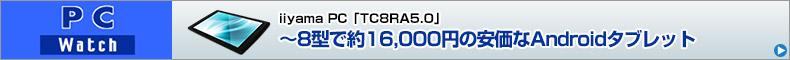 iiyama PC「TC8RA5.0」  ~8型で約16,000円の安価なAndroidタブレット