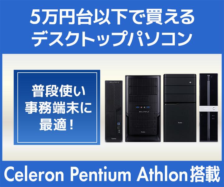 5万円台以下でご購入いただける Celeron・Pentium・Athlon デスクトップパソコン特集