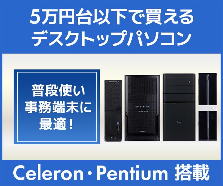 5万円台以下でご購入いただける Celeron・Pentium デスクトップパソコン特集